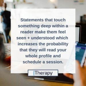 Good Psychology Today Profile - Statements that touch something deep within a reader make them feel seen and understood which increases the probability that they will read your whole profile and schedule a session.